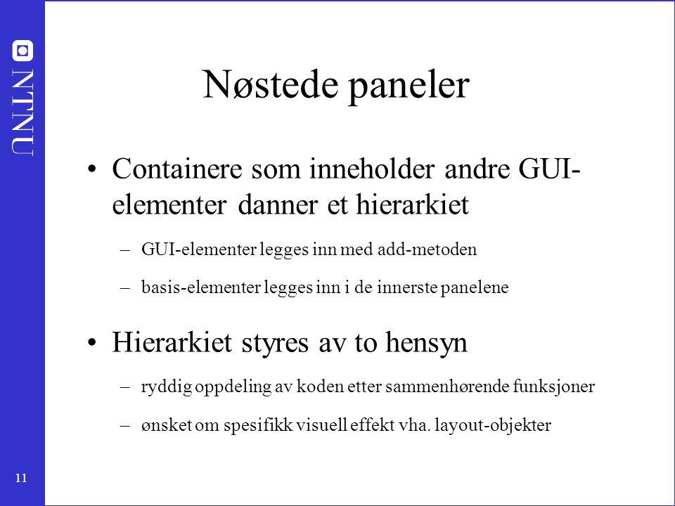 11 Nøstede paneler Containere som inneholder andre GUI- elementer danner et hierarkiet –GUI-elementer legges inn med add-metoden –basis-elementer legges inn i de innerste panelene Hierarkiet styres av to hensyn –ryddig oppdeling av koden etter sammenhørende funksjoner –ønsket om spesifikk visuell effekt vha.