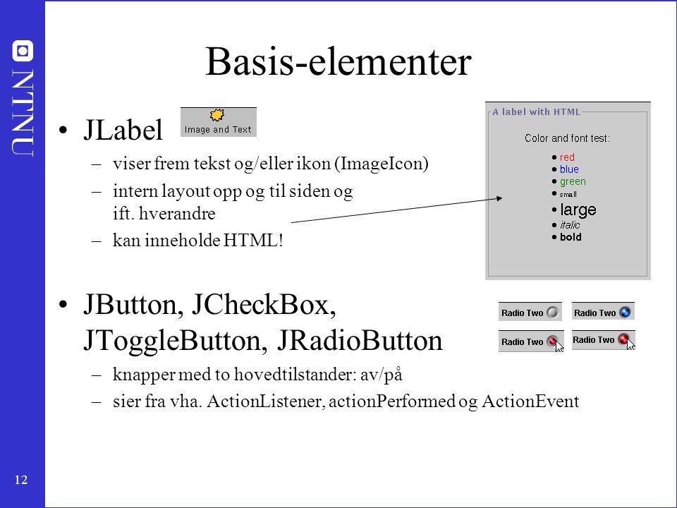 12 Basis-elementer JLabel –viser frem tekst og/eller ikon (ImageIcon) –intern layout opp og til siden og ift.