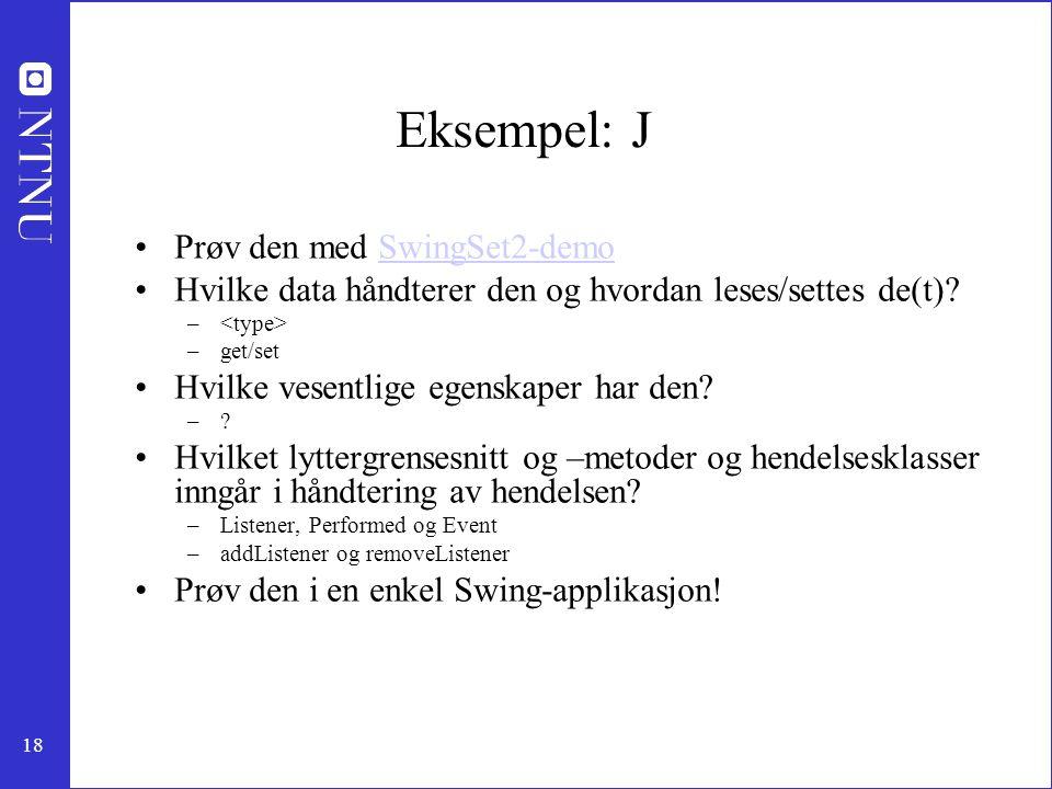 18 Eksempel: J Prøv den med SwingSet2-demoSwingSet2-demo Hvilke data håndterer den og hvordan leses/settes de(t).