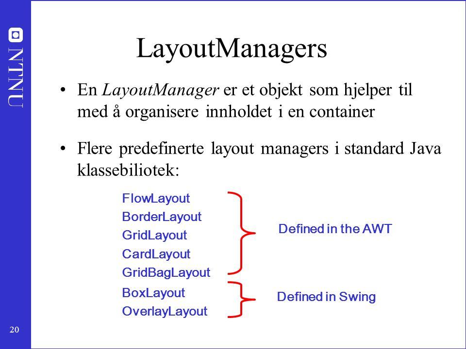 20 LayoutManagers En LayoutManager er et objekt som hjelper til med å organisere innholdet i en container Flere predefinerte layout managers i standard Java klassebiliotek: Defined in the AWT Defined in Swing FlowLayout BorderLayout GridLayout CardLayout GridBagLayout BoxLayout OverlayLayout
