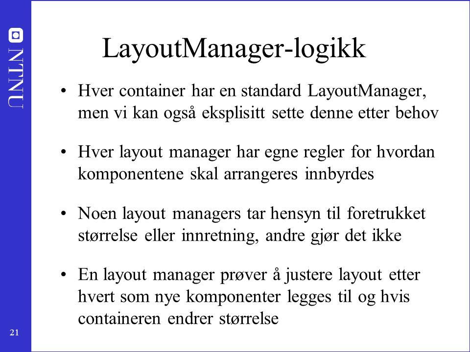 21 LayoutManager-logikk Hver container har en standard LayoutManager, men vi kan også eksplisitt sette denne etter behov Hver layout manager har egne regler for hvordan komponentene skal arrangeres innbyrdes Noen layout managers tar hensyn til foretrukket størrelse eller innretning, andre gjør det ikke En layout manager prøver å justere layout etter hvert som nye komponenter legges til og hvis containeren endrer størrelse