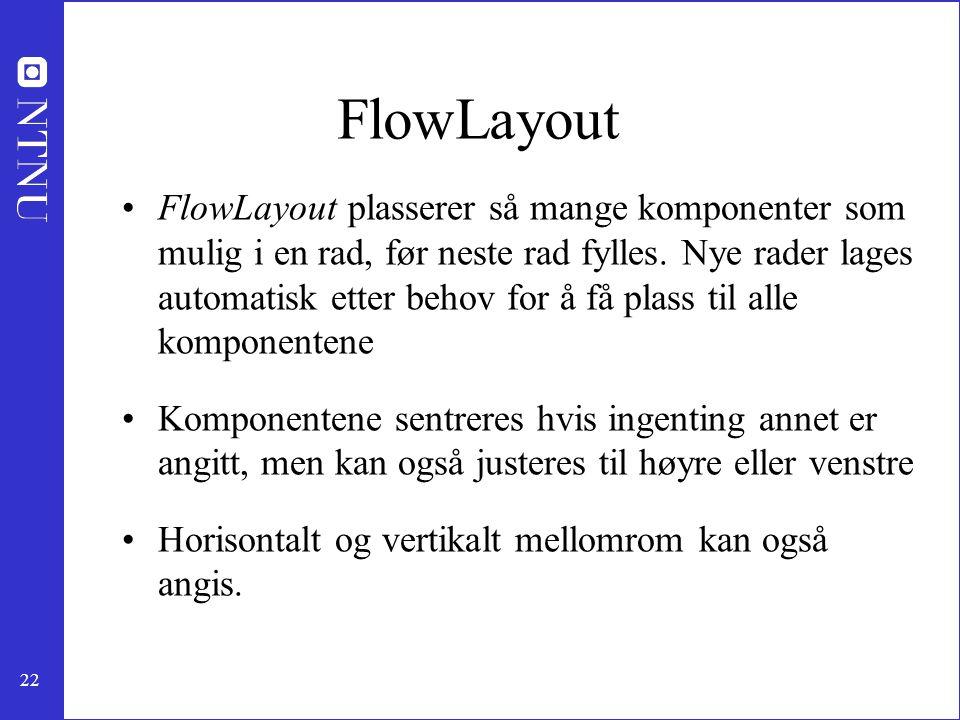 22 FlowLayout FlowLayout plasserer så mange komponenter som mulig i en rad, før neste rad fylles.