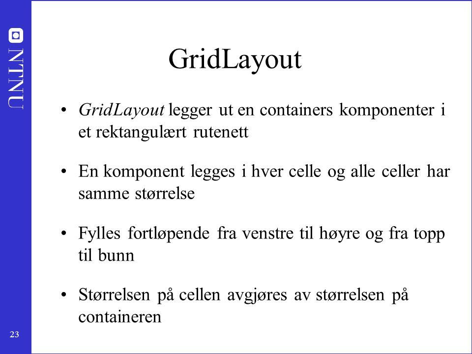 23 GridLayout GridLayout legger ut en containers komponenter i et rektangulært rutenett En komponent legges i hver celle og alle celler har samme størrelse Fylles fortløpende fra venstre til høyre og fra topp til bunn Størrelsen på cellen avgjøres av størrelsen på containeren