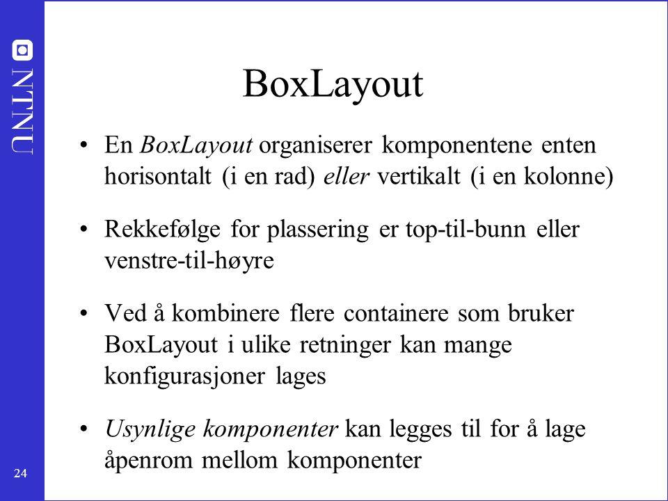 24 BoxLayout En BoxLayout organiserer komponentene enten horisontalt (i en rad) eller vertikalt (i en kolonne) Rekkefølge for plassering er top-til-bunn eller venstre-til-høyre Ved å kombinere flere containere som bruker BoxLayout i ulike retninger kan mange konfigurasjoner lages Usynlige komponenter kan legges til for å lage åpenrom mellom komponenter