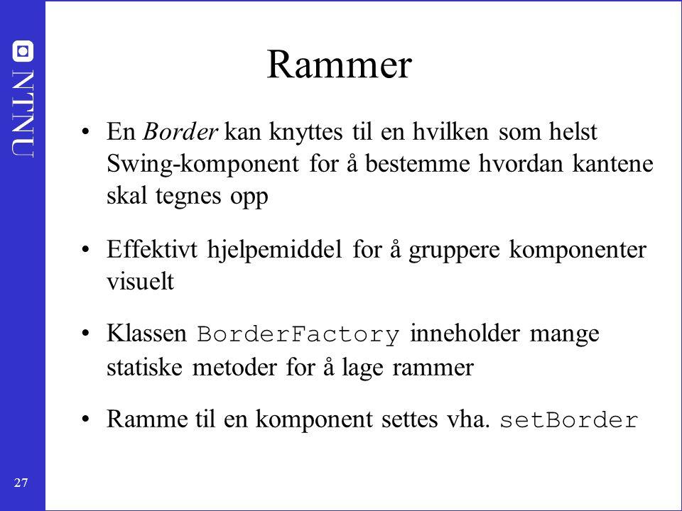 27 Rammer En Border kan knyttes til en hvilken som helst Swing-komponent for å bestemme hvordan kantene skal tegnes opp Effektivt hjelpemiddel for å gruppere komponenter visuelt Klassen BorderFactory inneholder mange statiske metoder for å lage rammer Ramme til en komponent settes vha.