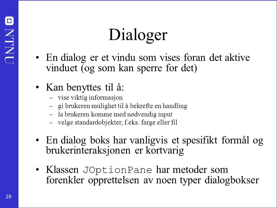 28 Dialoger En dialog er et vindu som vises foran det aktive vinduet (og som kan sperre for det) Kan benyttes til å: –vise viktig informasjon –gi brukeren mulighet til å bekrefte en handling –la brukeren komme med nødvendig input –velge standardobjekter, f.eks.