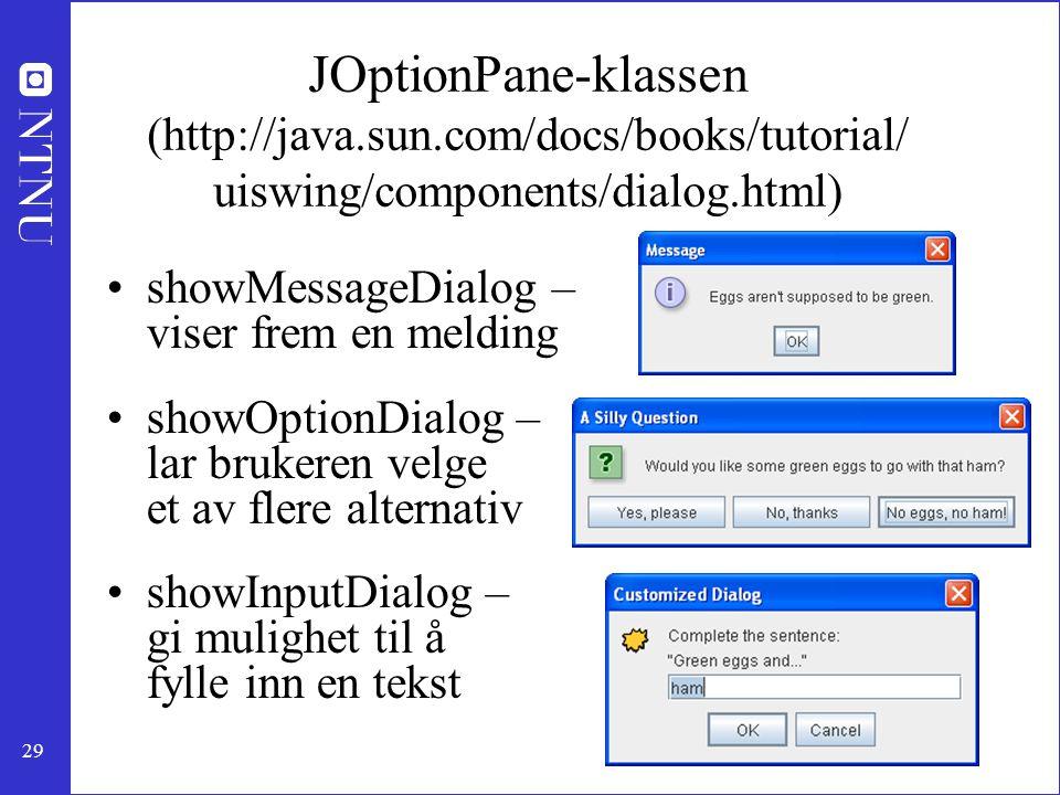 29 JOptionPane-klassen (http://java.sun.com/docs/books/tutorial/ uiswing/components/dialog.html) showMessageDialog – viser frem en melding showOptionDialog – lar brukeren velge et av flere alternativ showInputDialog – gi mulighet til å fylle inn en tekst