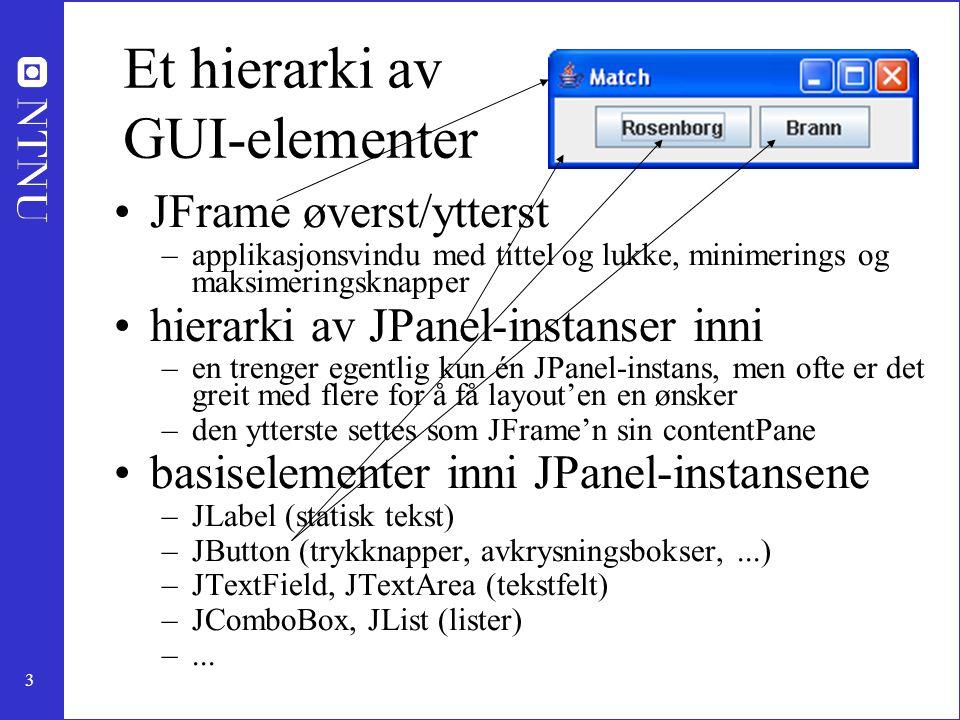 3 Et hierarki av GUI-elementer JFrame øverst/ytterst –applikasjonsvindu med tittel og lukke, minimerings og maksimeringsknapper hierarki av JPanel-instanser inni –en trenger egentlig kun én JPanel-instans, men ofte er det greit med flere for å få layout'en en ønsker –den ytterste settes som JFrame'n sin contentPane basiselementer inni JPanel-instansene –JLabel (statisk tekst) –JButton (trykknapper, avkrysningsbokser,...) –JTextField, JTextArea (tekstfelt) –JComboBox, JList (lister) –...