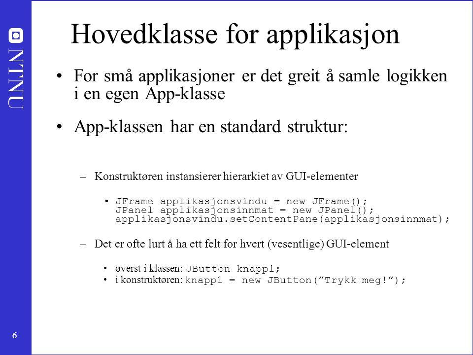 6 Hovedklasse for applikasjon For små applikasjoner er det greit å samle logikken i en egen App-klasse App-klassen har en standard struktur: –Konstruktøren instansierer hierarkiet av GUI-elementer JFrame applikasjonsvindu = new JFrame(); JPanel applikasjonsinnmat = new JPanel(); applikasjonsvindu.setContentPane(applikasjonsinnmat); –Det er ofte lurt å ha ett felt for hvert (vesentlige) GUI-element øverst i klassen: JButton knapp1; i konstruktøren: knapp1 = new JButton( Trykk meg! );