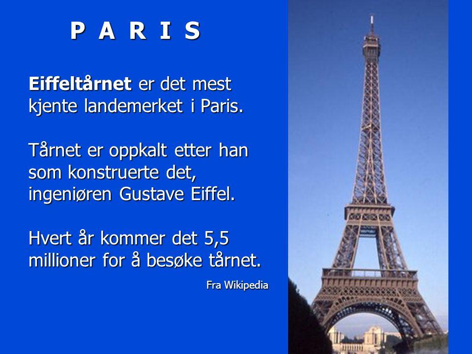 P A R I S Eiffeltårnet er det mest kjente landemerket i Paris. Tårnet er oppkalt etter han som konstruerte det, ingeniøren Gustave Eiffel. Hvert år ko
