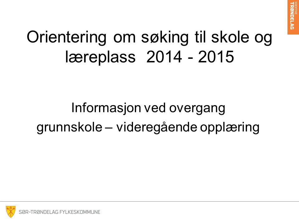 Orientering om søking til skole og læreplass 2014 - 2015 Informasjon ved overgang grunnskole – videregående opplæring