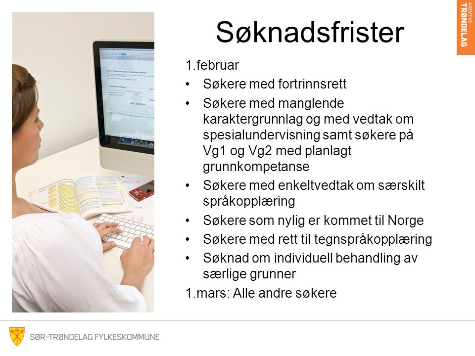 Søknadsfrister 1.februar Søkere med fortrinnsrett Søkere med manglende karaktergrunnlag og med vedtak om spesialundervisning samt søkere på Vg1 og Vg2 med planlagt grunnkompetanse Søkere med enkeltvedtak om særskilt språkopplæring Søkere som nylig er kommet til Norge Søkere med rett til tegnspråkopplæring Søknad om individuell behandling av særlige grunner 1.mars: Alle andre søkere
