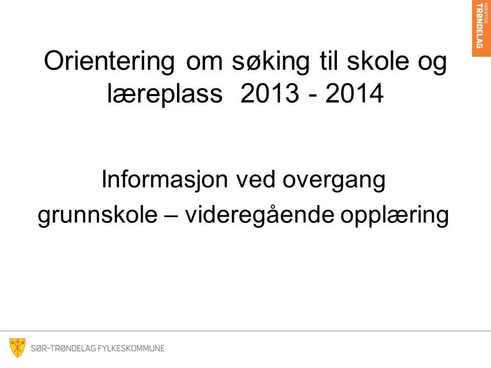 Orientering om søking til skole og læreplass 2013 - 2014 Informasjon ved overgang grunnskole – videregående opplæring