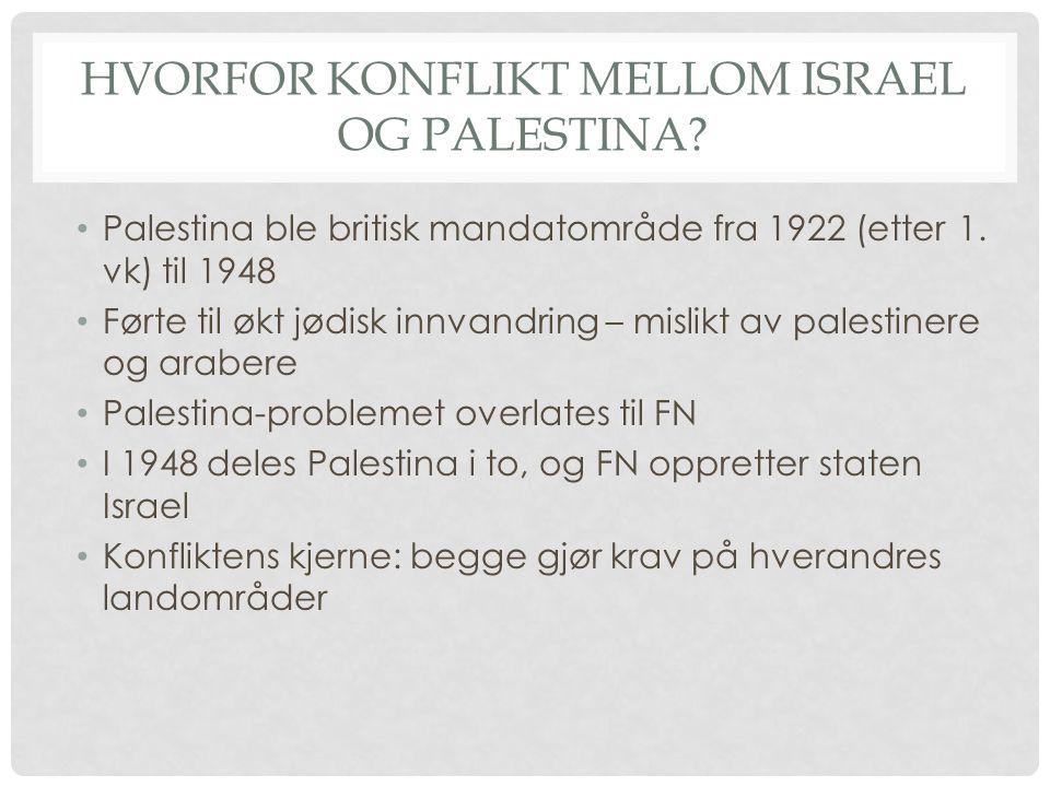 HVORFOR KONFLIKT MELLOM ISRAEL OG PALESTINA? Palestina ble britisk mandatområde fra 1922 (etter 1. vk) til 1948 Førte til økt jødisk innvandring – mis