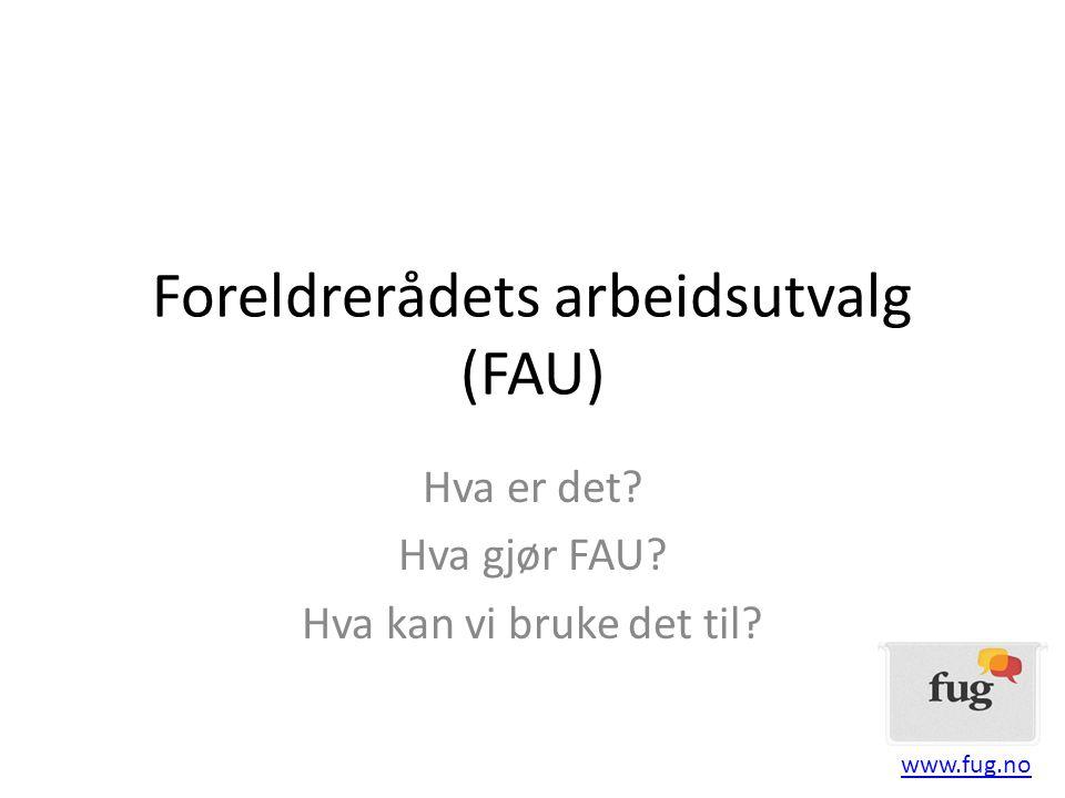 Foreldrerådets arbeidsutvalg (FAU) Hva er det? Hva gjør FAU? Hva kan vi bruke det til? www.fug.no