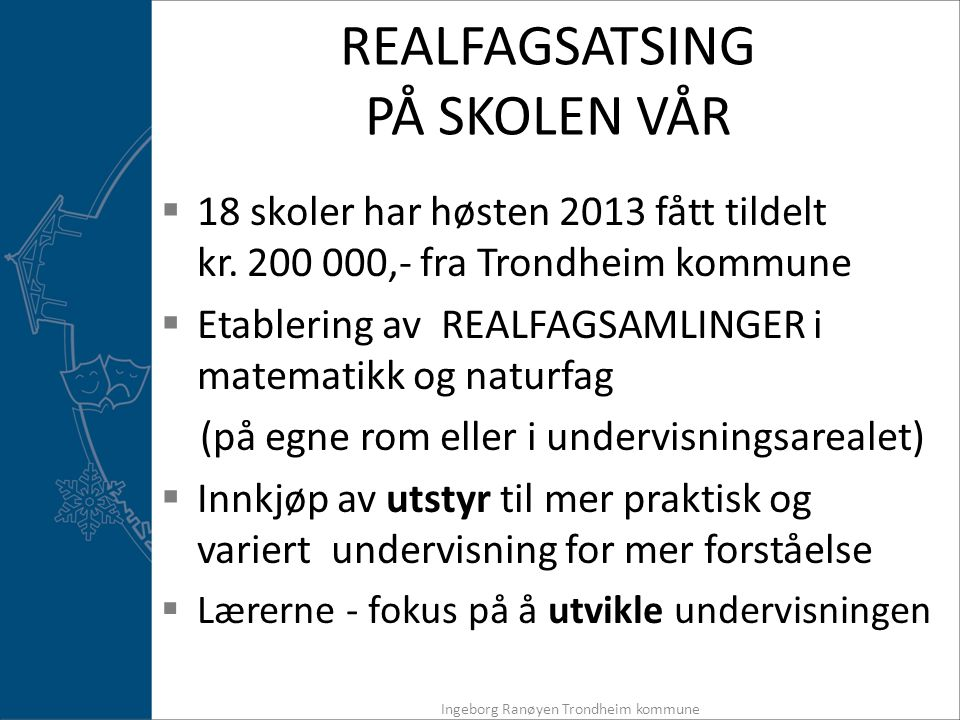 REALFAGSATSING PÅ SKOLEN VÅR  18 skoler har høsten 2013 fått tildelt kr. 200 000,- fra Trondheim kommune  Etablering av REALFAGSAMLINGER i matematik