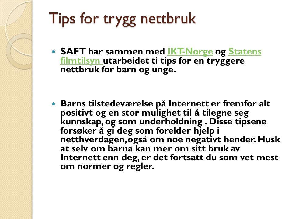 Tips for trygg nettbruk SAFT har sammen med IKT-Norge og Statens filmtilsyn utarbeidet ti tips for en tryggere nettbruk for barn og unge.IKT-NorgeStatens filmtilsyn Barns tilstedeværelse på Internett er fremfor alt positivt og en stor mulighet til å tilegne seg kunnskap, og som underholdning.