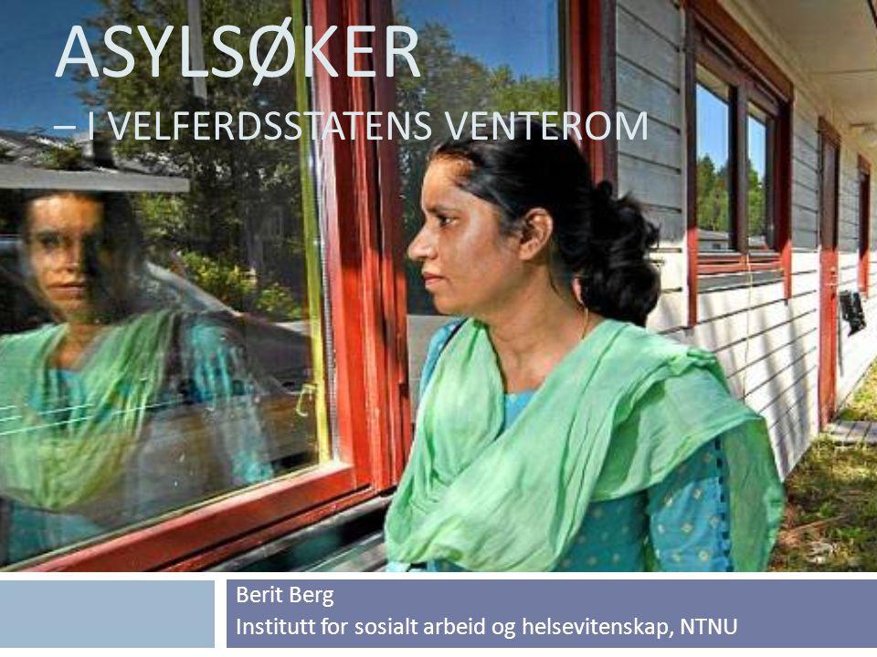 ASYLSØKER – I VELFERDSSTATENS VENTEROM Berit Berg Institutt for sosialt arbeid og helsevitenskap, NTNU