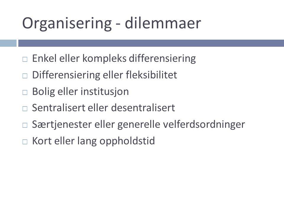 Organisering - dilemmaer  Enkel eller kompleks differensiering  Differensiering eller fleksibilitet  Bolig eller institusjon  Sentralisert eller d