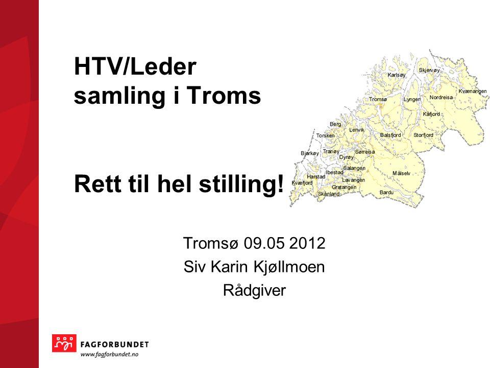 HTV/Leder samling i Troms Rett til hel stilling! Tromsø 09.05 2012 Siv Karin Kjøllmoen Rådgiver