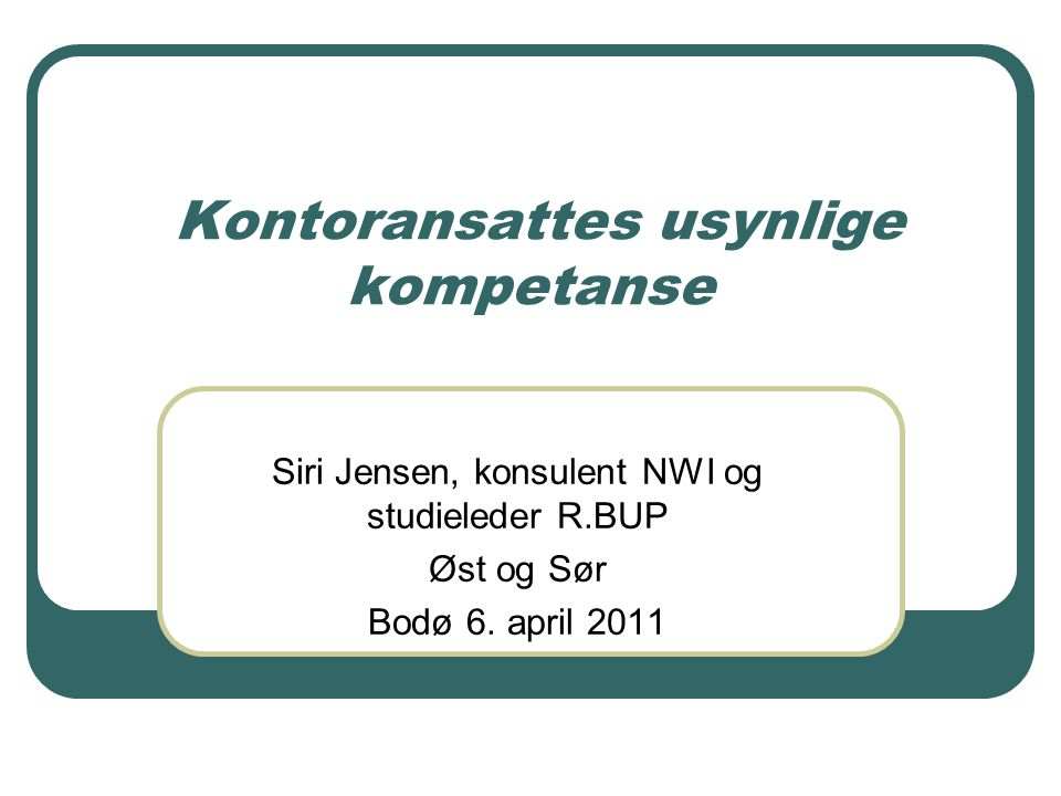 Kontoransattes usynlige kompetanse Siri Jensen, konsulent NWI og studieleder R.BUP Øst og Sør Bodø 6. april 2011