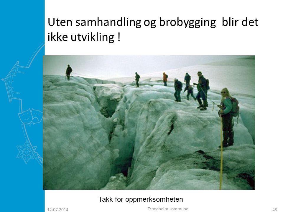 12.07.201448 Uten samhandling og brobygging blir det ikke utvikling ! Takk for oppmerksomheten Trondheim kommune