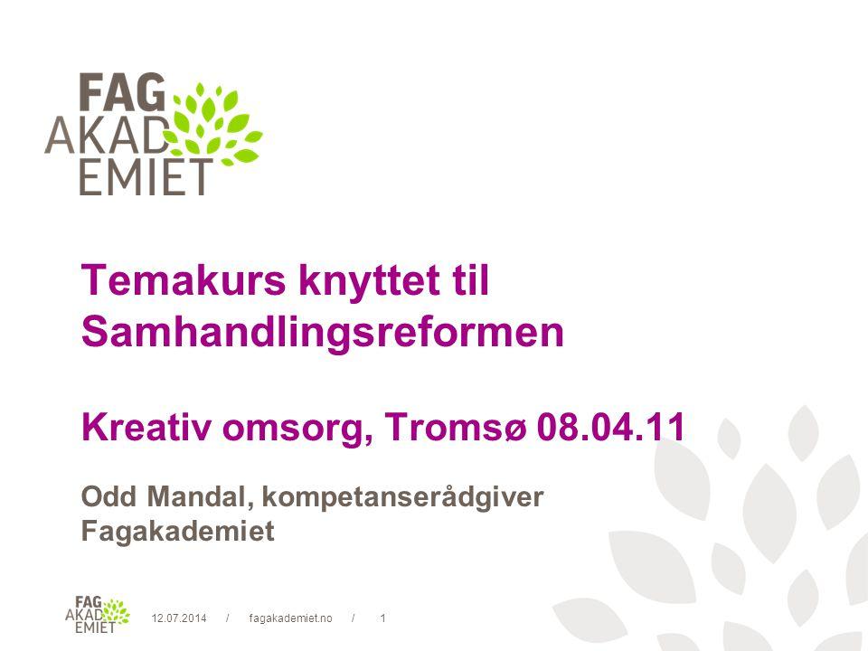 12.07.2014fagakademiet.no1// Temakurs knyttet til Samhandlingsreformen Kreativ omsorg, Tromsø 08.04.11 Odd Mandal, kompetanserådgiver Fagakademiet