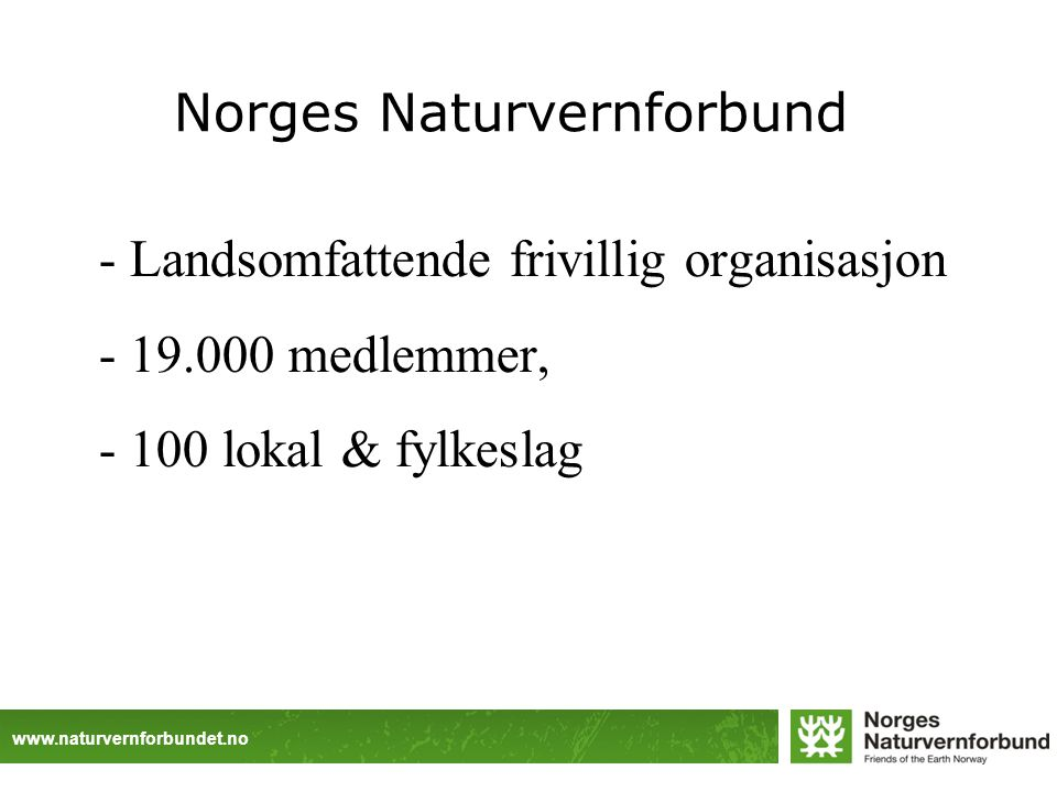 www.naturvernforbundet.no Norges Naturvernforbund - Landsomfattende frivillig organisasjon - 19.000 medlemmer, - 100 lokal & fylkeslag