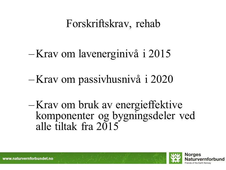 www.naturvernforbundet.no Forskriftskrav, rehab –Krav om lavenerginivå i 2015 –Krav om passivhusnivå i 2020 –Krav om bruk av energieffektive komponenter og bygningsdeler ved alle tiltak fra 2015