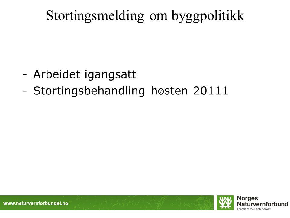 www.naturvernforbundet.no Stortingsmelding om byggpolitikk -Arbeidet igangsatt -Stortingsbehandling høsten 20111