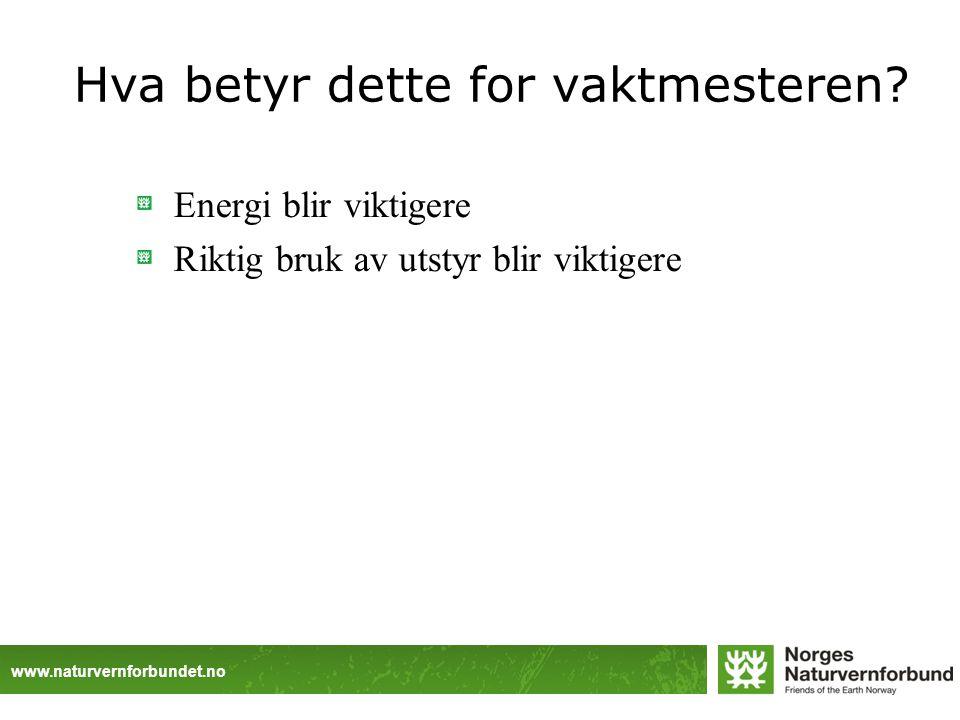 www.naturvernforbundet.no Hva betyr dette for vaktmesteren? Energi blir viktigere Riktig bruk av utstyr blir viktigere