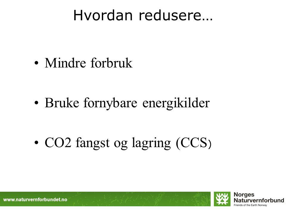 www.naturvernforbundet.no Hvordan redusere… Mindre forbruk Bruke fornybare energikilder CO2 fangst og lagring (CCS )