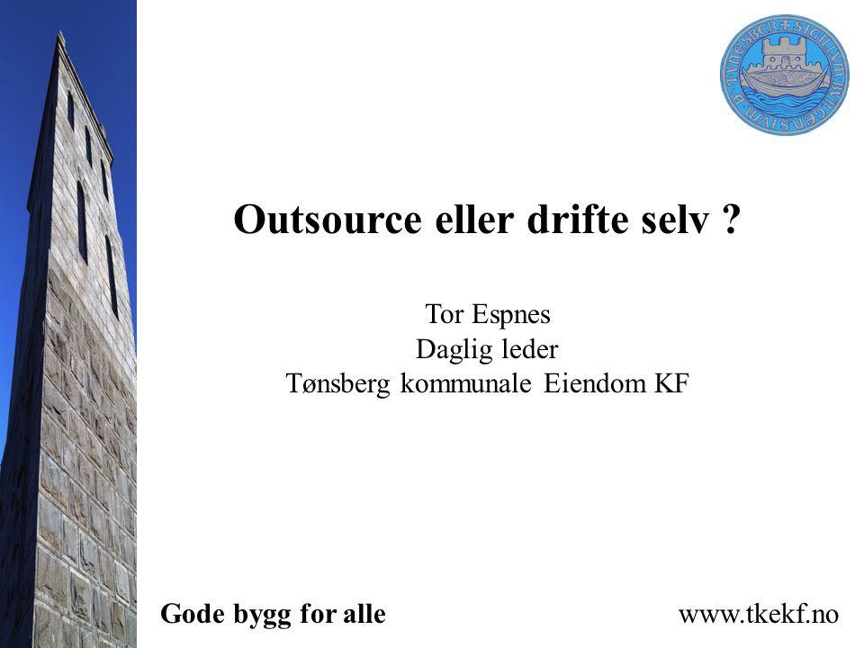 Gode bygg for alle www.tkekf.no Outsource eller drifte selv ? Tor Espnes Daglig leder Tønsberg kommunale Eiendom KF