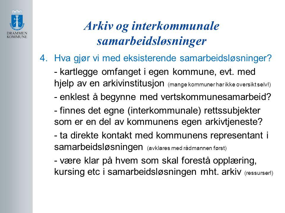 Arkiv og interkommunale samarbeidsløsninger 4.Hva gjør vi med eksisterende samarbeidsløsninger? - kartlegge omfanget i egen kommune, evt. med hjelp av