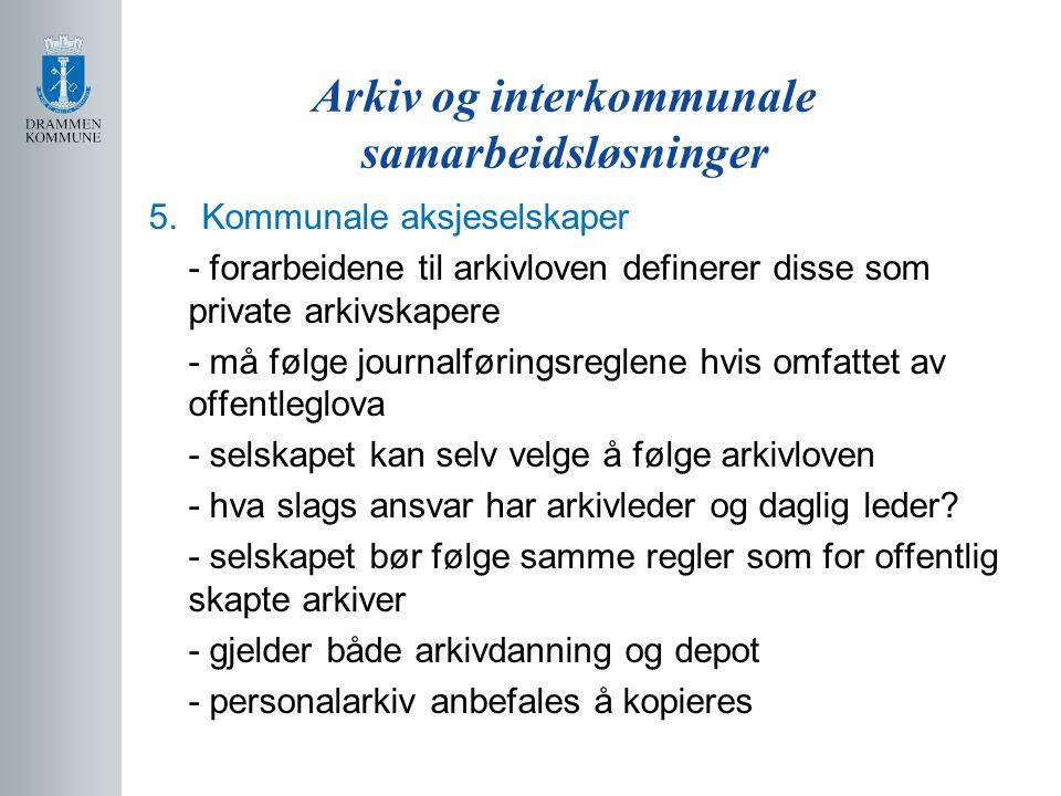 Arkiv og interkommunale samarbeidsløsninger 5.Kommunale aksjeselskaper - forarbeidene til arkivloven definerer disse som private arkivskapere - må føl