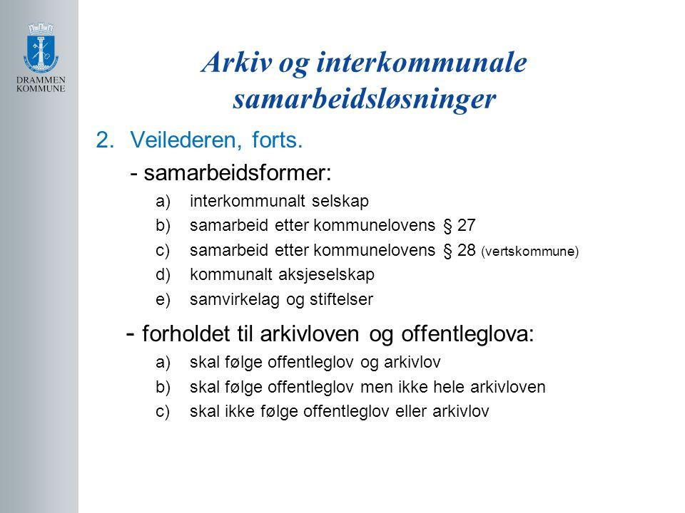 Arkiv og interkommunale samarbeidsløsninger 2.Veilederen, forts. - samarbeidsformer: a)interkommunalt selskap b)samarbeid etter kommunelovens § 27 c)s