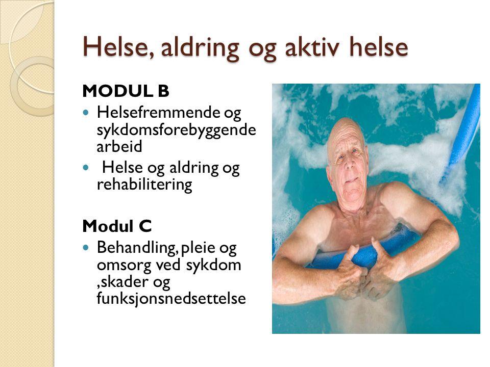 Helse, aldring og aktiv helse MODUL B Helsefremmende og sykdomsforebyggende arbeid Helse og aldring og rehabilitering Modul C Behandling, pleie og omsorg ved sykdom,skader og funksjonsnedsettelse