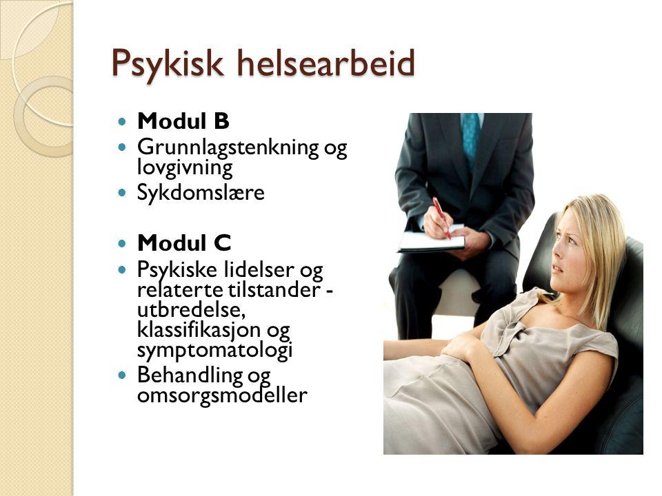 Psykisk helsearbeid Modul B Grunnlagstenkning og lovgivning Sykdomslære Modul C Psykiske lidelser og relaterte tilstander - utbredelse, klassifikasjon og symptomatologi Behandling og omsorgsmodeller
