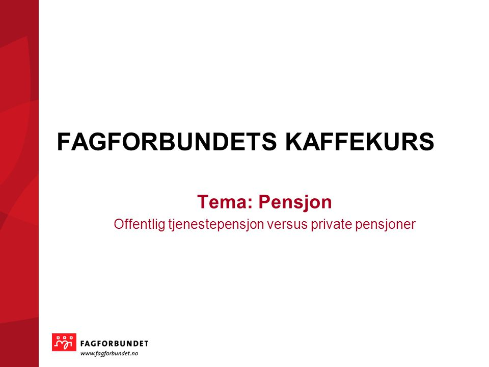 FAGFORBUNDETS KAFFEKURS Tema: Pensjon Offentlig tjenestepensjon versus private pensjoner