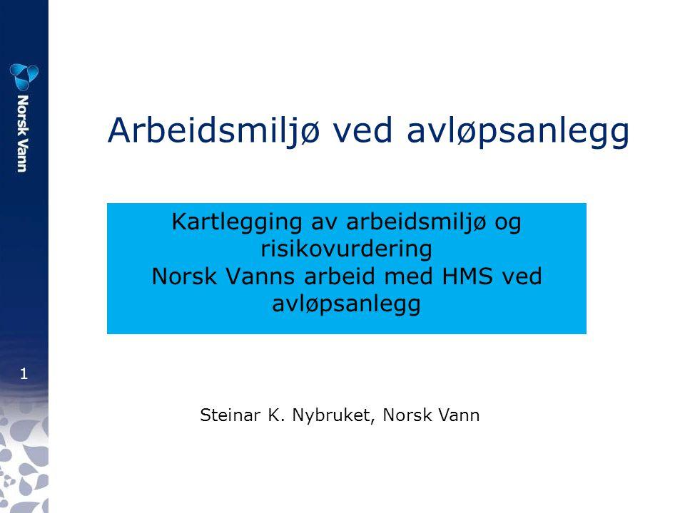 1 Arbeidsmiljø ved avløpsanlegg Kartlegging av arbeidsmiljø og risikovurdering Norsk Vanns arbeid med HMS ved avløpsanlegg Steinar K. Nybruket, Norsk