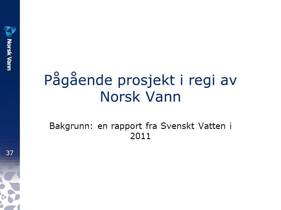 37 Pågående prosjekt i regi av Norsk Vann Bakgrunn: en rapport fra Svenskt Vatten i 2011