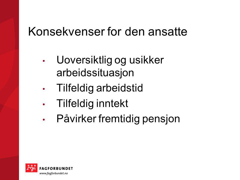 Konsekvenser for den ansatte Uoversiktlig og usikker arbeidssituasjon Tilfeldig arbeidstid Tilfeldig inntekt Påvirker fremtidig pensjon