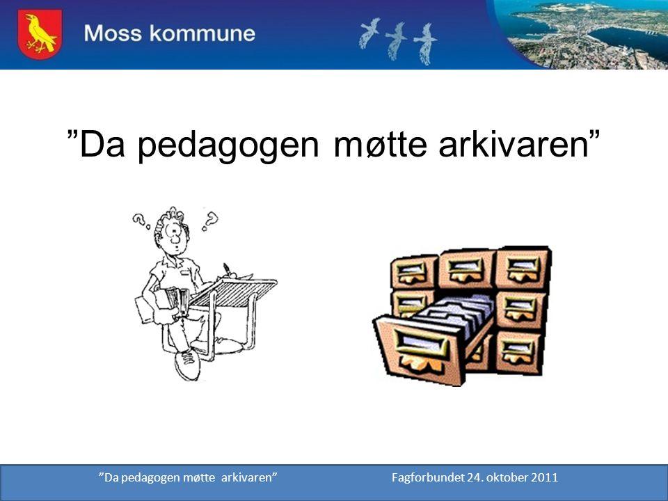 """""""Da pedagogen møtte arkivaren"""" """"Da pedagogen møtte arkivaren"""" Fagforbundet 24. oktober 2011"""