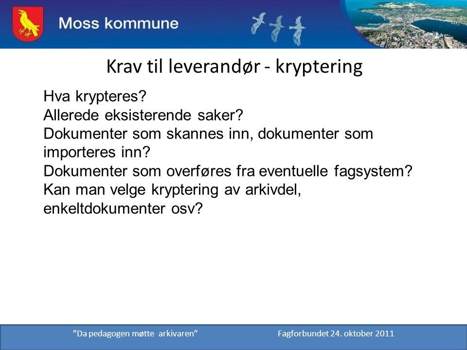 """Krav til leverandør - kryptering """"Da pedagogen møtte arkivaren"""" Fagforbundet 24. oktober 2011 Hva krypteres? Allerede eksisterende saker? Dokumenter s"""