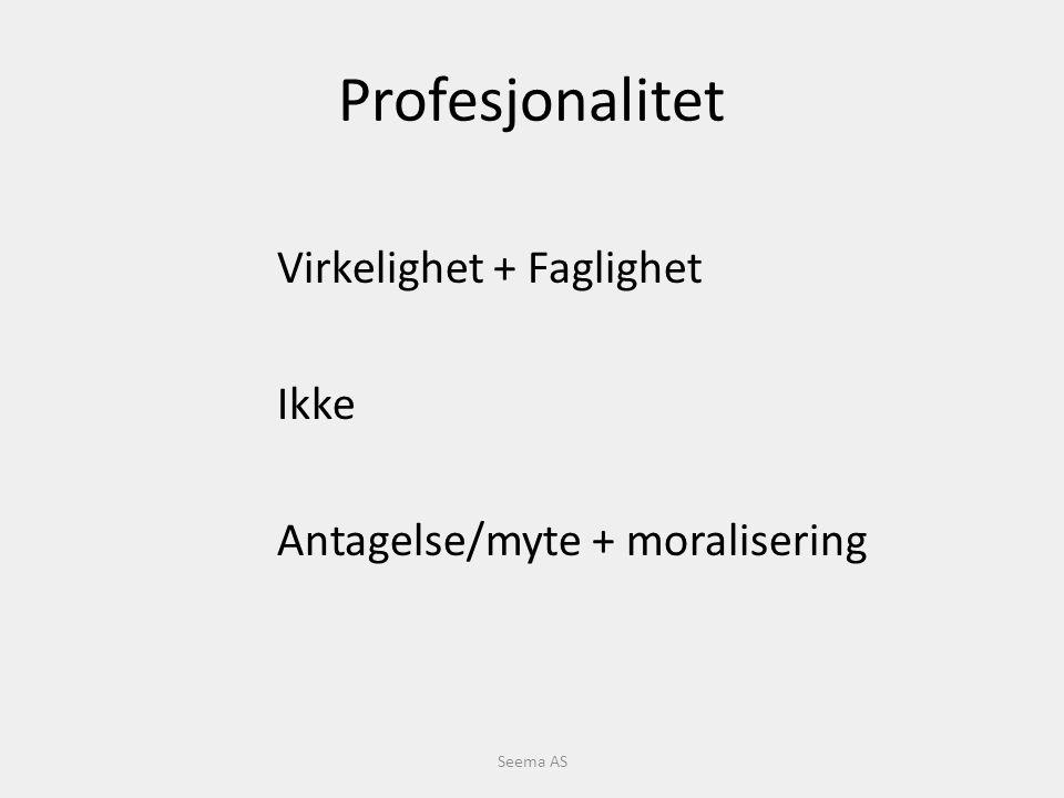 Profesjonalitet Virkelighet + Faglighet Ikke Antagelse/myte + moralisering Seema AS