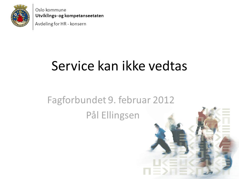 Oslo kommune Utviklings- og kompetanseetaten Avdeling for HR - konsern Service kan ikke vedtas Fagforbundet 9. februar 2012 Pål Ellingsen