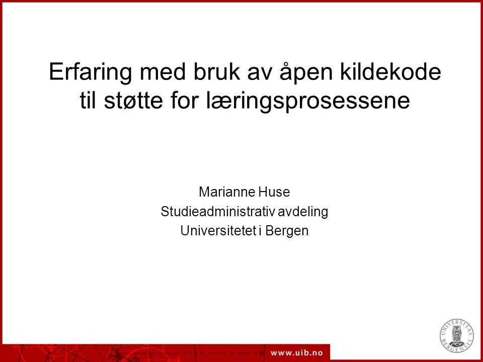 Erfaring med bruk av åpen kildekode til støtte for læringsprosessene Marianne Huse Studieadministrativ avdeling Universitetet i Bergen