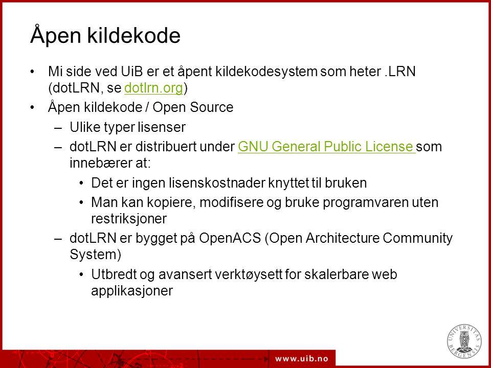Åpen kildekode Mi side ved UiB er et åpent kildekodesystem som heter.LRN (dotLRN, se dotlrn.org)dotlrn.org Åpen kildekode / Open Source –Ulike typer lisenser –dotLRN er distribuert under GNU General Public License som innebærer at:GNU General Public License Det er ingen lisenskostnader knyttet til bruken Man kan kopiere, modifisere og bruke programvaren uten restriksjoner –dotLRN er bygget på OpenACS (Open Architecture Community System) Utbredt og avansert verktøysett for skalerbare web applikasjoner
