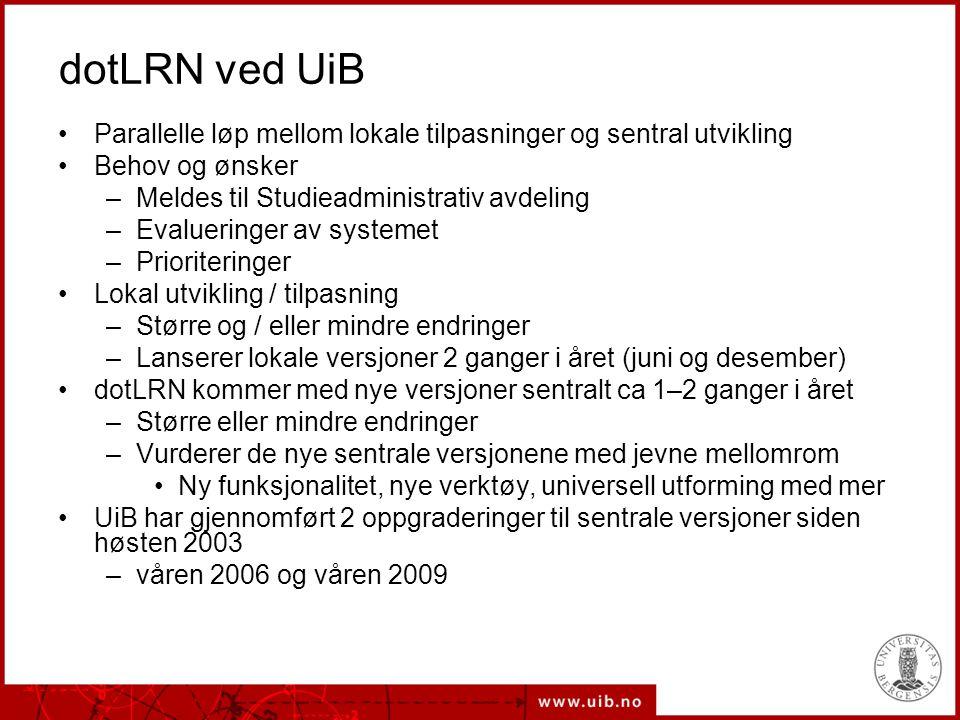 dotLRN ved UiB Parallelle løp mellom lokale tilpasninger og sentral utvikling Behov og ønsker –Meldes til Studieadministrativ avdeling –Evalueringer av systemet –Prioriteringer Lokal utvikling / tilpasning –Større og / eller mindre endringer –Lanserer lokale versjoner 2 ganger i året (juni og desember) dotLRN kommer med nye versjoner sentralt ca 1–2 ganger i året –Større eller mindre endringer –Vurderer de nye sentrale versjonene med jevne mellomrom Ny funksjonalitet, nye verktøy, universell utforming med mer UiB har gjennomført 2 oppgraderinger til sentrale versjoner siden høsten 2003 –våren 2006 og våren 2009