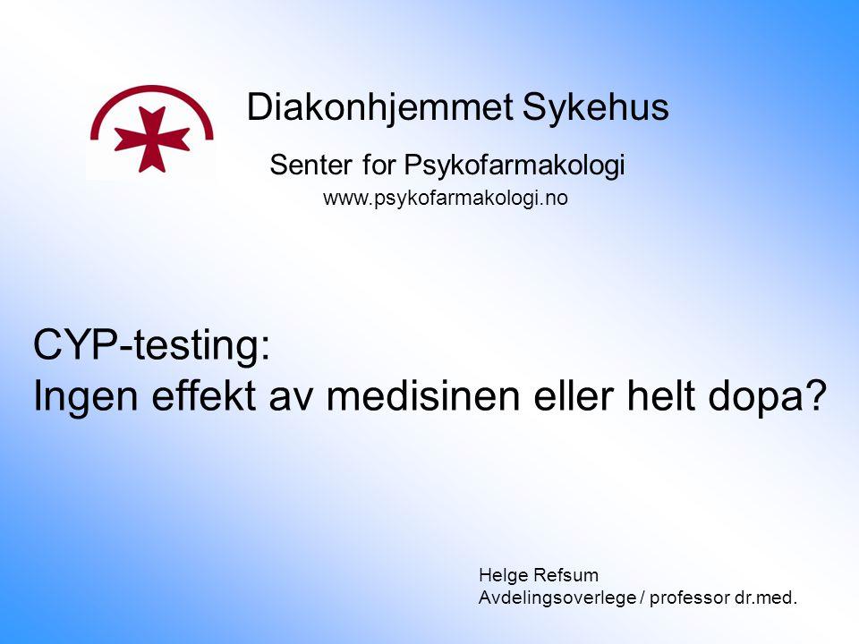 CYP-testing: Ingen effekt av medisinen eller helt dopa? Diakonhjemmet Sykehus Senter for Psykofarmakologi www.psykofarmakologi.no Helge Refsum Avdelin
